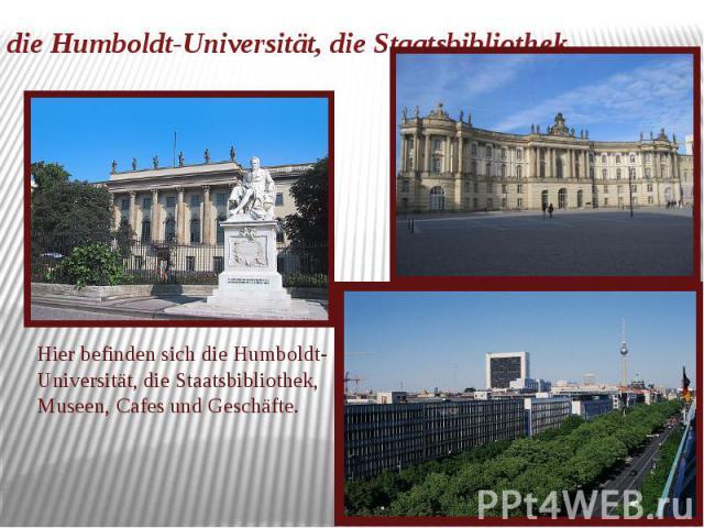 die Humboldt-Universität, die Staatsbibliothek Hier befinden sich die Humboldt-Universität, die Staatsbibliothek, Museen, Cafes und Geschäfte.