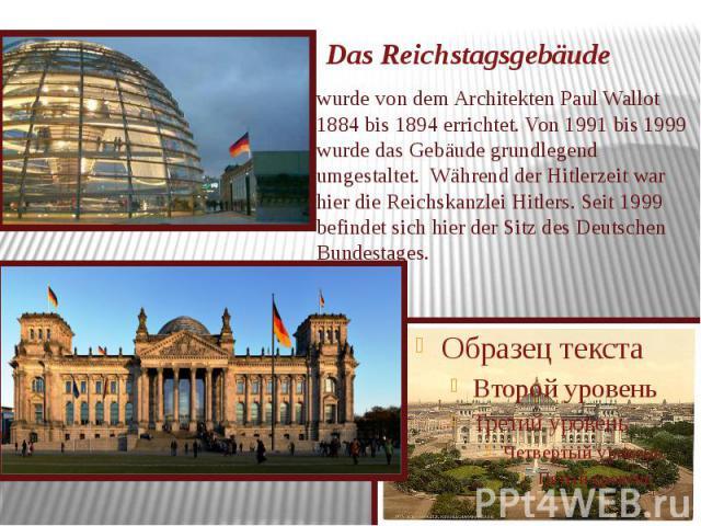 Das Reichstagsgebäude wurde von dem Architekten Paul Wallot 1884 bis 1894 errichtet. Von 1991 bis 1999 wurde das Gebäude grundlegend umgestaltet. Während der Hitlerzeit war hier die Reichskanzlei Hitlers. Seit 1999 befindet sich hier der Sitz des De…