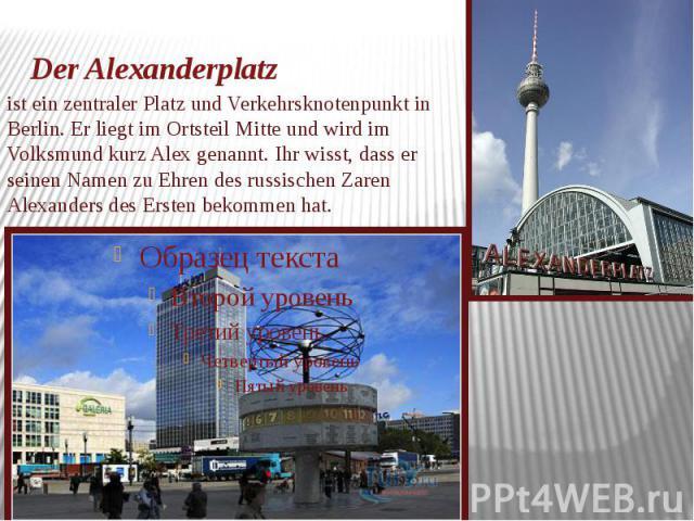 Der Alexanderplatz ist ein zentraler Platz und Verkehrsknotenpunkt in Berlin. Er liegt im Ortsteil Mitte und wird im Volksmund kurz Alex genannt. Ihr wisst, dass er seinen Namen zu Ehren des russischen Zaren Alexanders des Ersten bekommen hat.