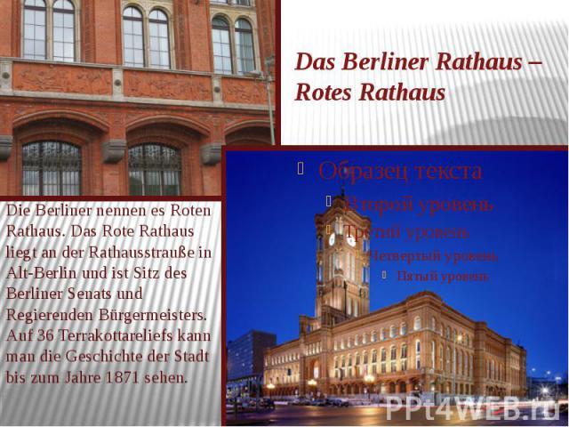 Das Berliner Rathaus – Rotes Rathaus Die Berliner nennen es Roten Rathaus. Das Rote Rathaus liegt an der Rathausstrauße in Alt-Berlin und ist Sitz des Berliner Senats und Regierenden Bürgermeisters. Auf 36 Terrakottareliefs kann man die Geschichte d…