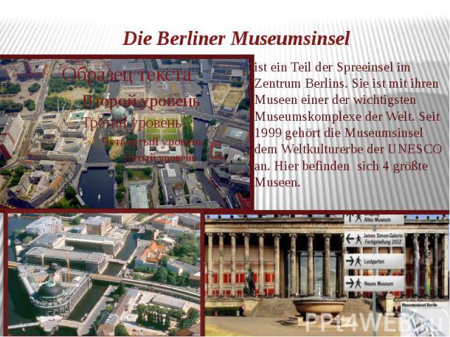 Die Berliner Museumsinsel ist ein Teil der Spreeinsel im Zentrum Berlins. Sie ist mit ihren Museen einer der wichtigsten Museumskomplexe der Welt. Seit 1999 gehört die Museumsinsel dem Weltkulturerbe der UNESCO an. Hier befinden sich 4 größte Museen.
