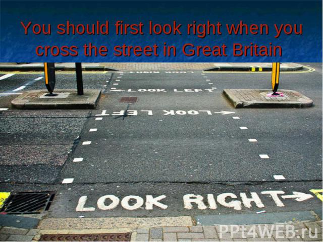 You should first look right when you cross the street in Great Britain