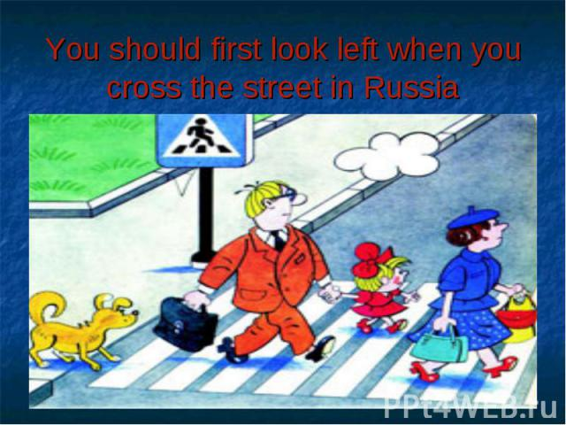 You should first look left when you cross the street in Russia
