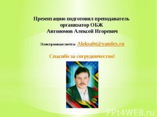 Презентацию подготовил преподаватель организатор ОБЖ Автономов Алексей Игоревич