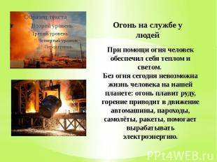 Огонь на службе у людей При помощи огня человек обеспечил себя теплом и светом.