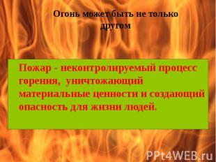 Огонь может быть не только другом Пожар - неконтролируемый процесс горения, унич
