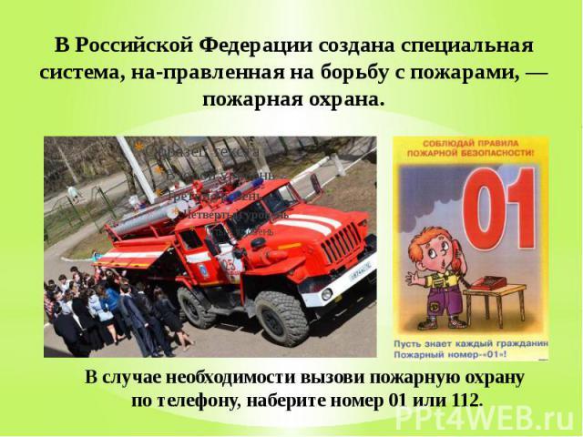 В Российской Федерации создана специальная система, на правленная на борьбу с пожарами, — пожарная охрана. В случае необходимости вызови пожарную охрану по телефону, наберите номер 01 или 112.