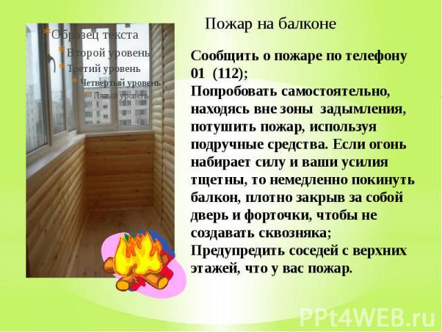 Пожар на балконе Сообщить о пожаре по телефону 01 (112); Попробовать самостоятельно, находясь вне зоны задымления, потушить пожар, используя подручные средства. Если огонь набирает силу и ваши усилия тщетны, то немедленно покинуть балкон, плотно зак…