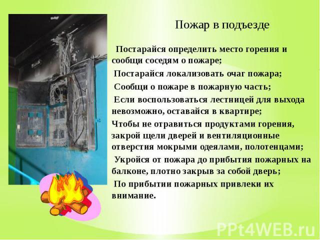 Пожар в подъезде Постарайся определить место горения и сообщи соседям о пожаре; Постарайся локализовать очаг пожара; Сообщи о пожаре в пожарную часть; Если воспользоваться лестницей для выхода невозможно, оставайся в квартире; Чтобы не отравиться пр…