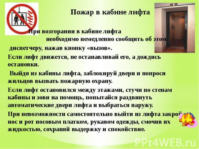 Пожар в кабине лифта При возгорании в кабине лифта необходимо немедленно сообщить об этом диспетчеру, нажав кнопку «вызов». Если лифт движется, не останавливай его, а дождись остановки. Выйдя из кабины лифта, заблокируй двери и попроси жильцов вызва…