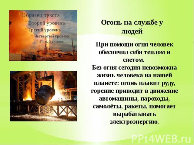 Огонь на службе у людей При помощи огня человек обеспечил себя теплом и светом. Без огня сегодня невозможна жизнь человека на нашей планете: огонь плавит руду, горение приводит в движение автомашины, пароходы, самолёты, ракеты, помогает вырабатывать…