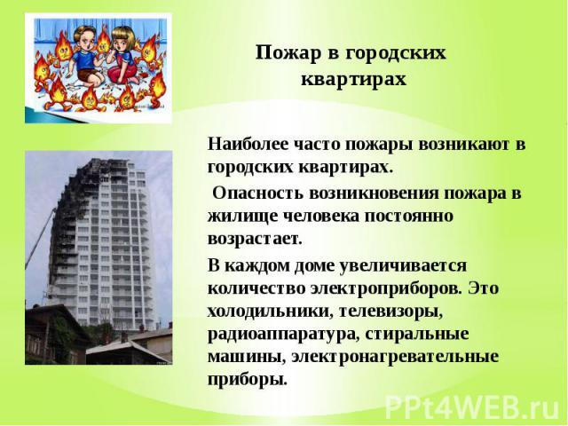 Пожар в городских квартирах Наиболее часто пожары возникают в городских квартирах. Опасность возникновения пожара в жилище человека постоянно возрастает. В каждом доме увеличивается количество электроприборов. Это холодильники, телевизоры, радиоаппа…