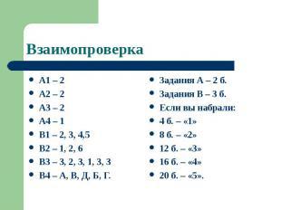 Взаимопроверка А1 – 2 А2 – 2 А3 – 2 А4 – 1 В1 – 2, 3, 4,5 В2 – 1, 2, 6 В3 – 3, 2