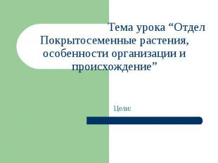 """Тема урока """"Отдел Покрытосеменные растения, особенности организации и происхожде"""
