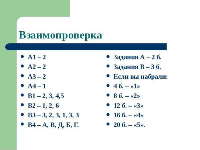 Взаимопроверка А1 – 2 А2 – 2 А3 – 2 А4 – 1 В1 – 2, 3, 4,5 В2 – 1, 2, 6 В3 – 3, 2, 3, 1, 3, 3 В4 – А, В, Д, Б, Г.