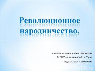 Революционное народничество Учитель истории и обществознания МБОУ – гимназия №11