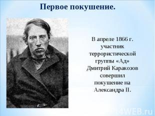 Первое покушение. В апреле 1866 г. участник террористической группы «Ад» Дмитрий