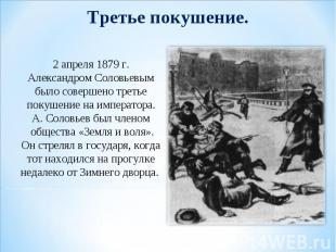 Третье покушение. 2 апреля 1879 г. Александром Соловьевым было совершено третье
