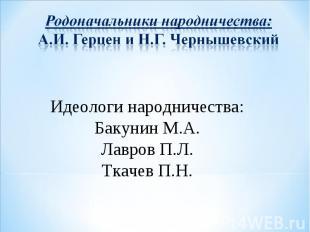 Родоначальники народничества: А.И. Герцен и Н.Г. Чернышевский Идеологи народниче