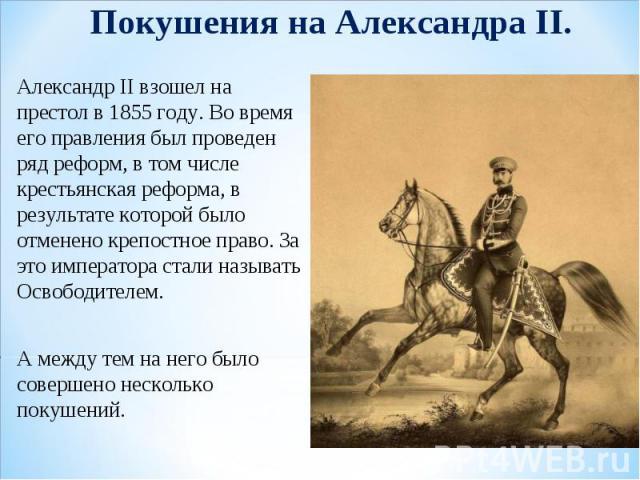 Покушения на Александра II. Александр II взошел на престол в 1855 году. Во время его правления был проведен ряд реформ, в том числе крестьянская реформа, в результате которой было отменено крепостное право. За это императора стали называть Освободит…