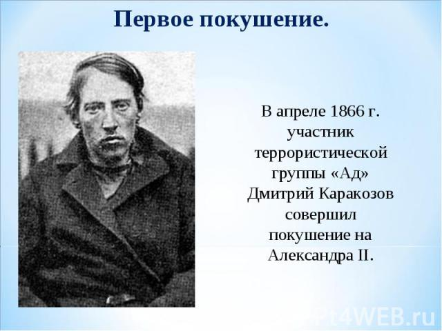 Первое покушение. В апреле 1866 г. участник террористической группы «Ад» Дмитрий Каракозов совершил покушение на Александра II.