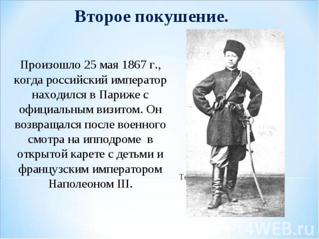 Произошло 25 мая 1867 г., когда российский император находился в Париже с официальным визитом. Он возвращался после военного смотра на ипподроме в открытой карете с детьми и французским императором Наполеоном III.