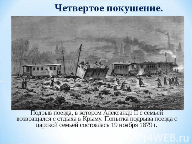 Четвертое покушение. Подрыв поезда, в котором Александр II с семьей возвращался с отдыха в Крыму. Попытка подрыва поезда с царской семьей состоялась 19 ноября 1879 г.