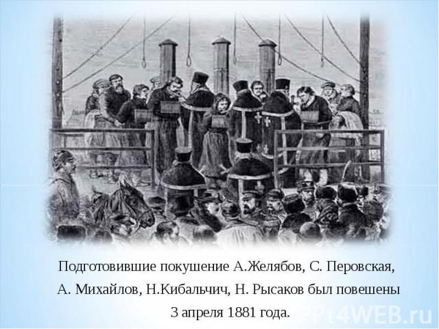 Подготовившие покушение А.Желябов, С. Перовская, А. Михайлов, Н.Кибальчич, Н. Рысаков был повешены 3 апреля 1881 года.