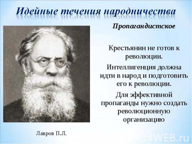 Идейные течения народничества Пропагандистское Крестьянин не готов к революции. Интеллигенция должна идти в народ и подготовить его к революции. Для эффективной пропаганды нужно создать революционную организацию