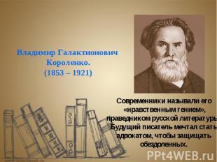 Владимир Галактионович Короленко. (1853 – 1921) Современники называли его «нравс