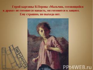 Герой картины В.Перова «Мальчик, готовящийся к драке» не готовится напасть, он г