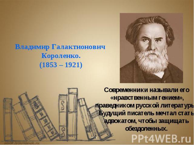 Владимир Галактионович Короленко. (1853 – 1921) Современники называли его «нравственным гением», праведником русской литературы. Будущий писатель мечтал стать адвокатом, чтобы защищать обездоленных.