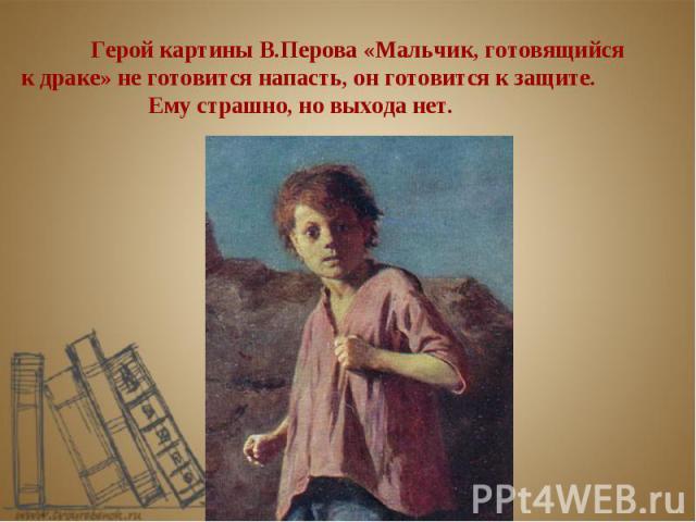 Герой картины В.Перова «Мальчик, готовящийся к драке» не готовится напасть, он готовится к защите. Ему страшно, но выхода нет.