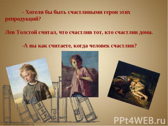 - Хотели бы быть счастливыми герои этих репродукций? Лев Толстой считал, что счастлив тот, кто счастлив дома. -А вы как считаете, когда человек счастлив?