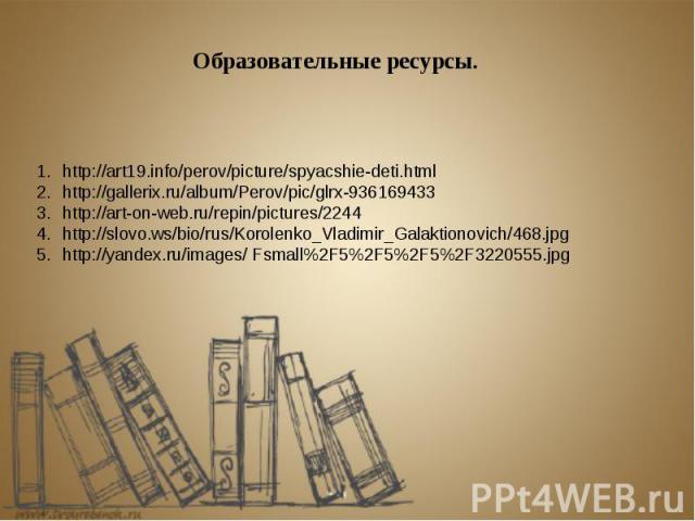 http://art19.info/perov/picture/spyacshie-deti.html http://gallerix.ru/album/Perov/pic/glrx-936169433 http://art-on-web.ru/repin/pictures/2244 http://slovo.ws/bio/rus/Korolenko_Vladimir_Galaktionovich/468.jpg http://yandex.ru/images/ Fsmall%2F5%2F5%…