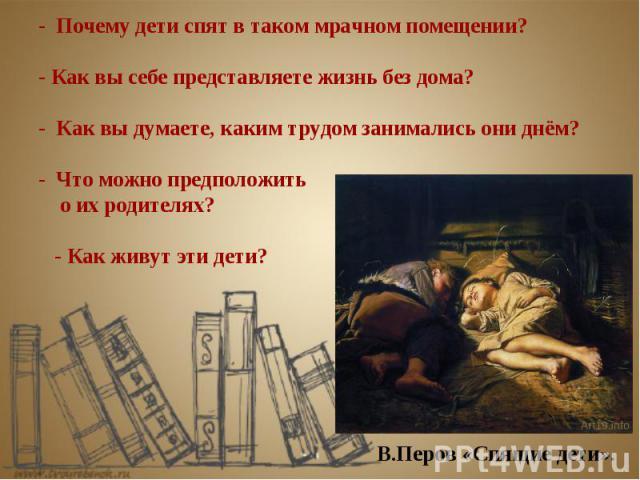 - Почему дети спят в таком мрачном помещении? - Как вы себе представляете жизнь без дома? - Как вы думаете, каким трудом занимались они днём? - Что можно предположить о их родителях? - Как живут эти дети?