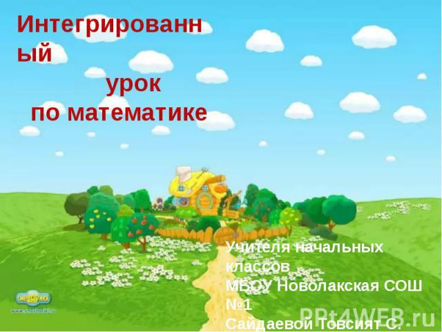 Учителя начальных классов МБОУ Новолакская СОШ №1 Сайдаевой Товсият С.