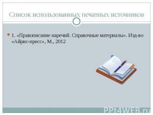 Список использованных печатных источников 1. «Правописание наречий. Справочные м