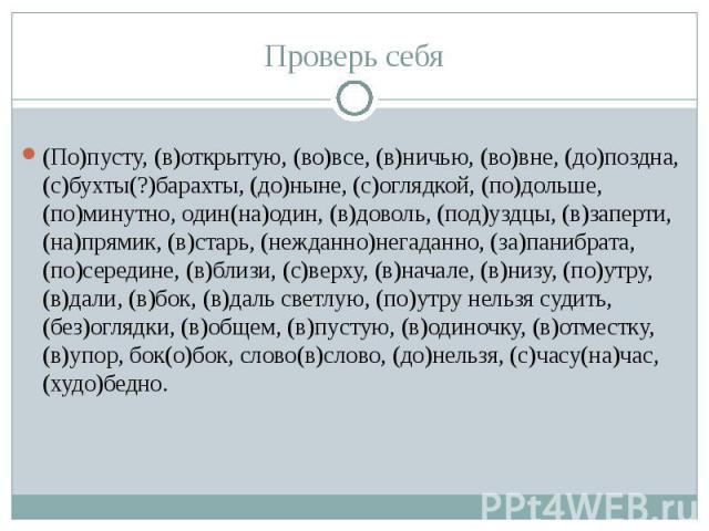 (По)пусту, (в)открытую, (во)все, (в)ничью, (во)вне, (до)поздна, (с)бухты(?)барахты, (до)ныне, (с)оглядкой, (по)дольше, (по)минутно, один(на)один, (в)доволь, (под)уздцы, (в)заперти, (на)прямик, (в)старь, (нежданно)негаданно, (за)панибрата, (по)середи…