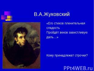 В.А.Жуковский «Его стихов пленительная сладость Пройдёт веков завистливую даль…»