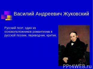 Василий Андреевич Жуковский Русский поэт, один из основоположников романтизма в