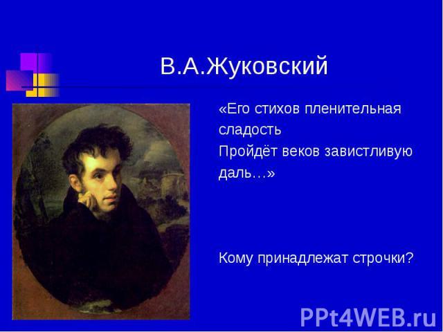 В.А.Жуковский «Его стихов пленительная сладость Пройдёт веков завистливую даль…» Кому принадлежат строчки?