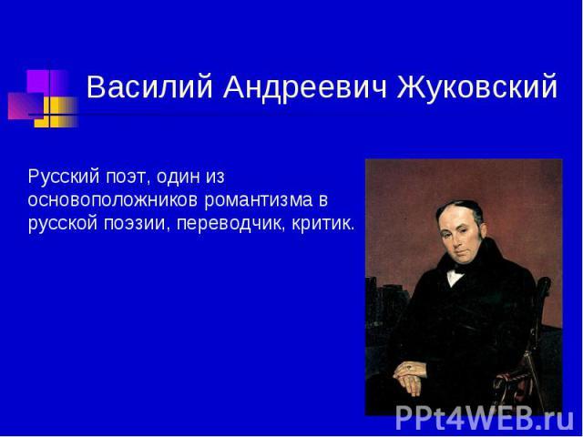 Василий Андреевич Жуковский Русский поэт, один из основоположников романтизма в русской поэзии, переводчик, критик.