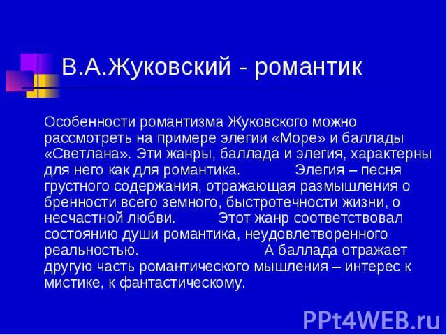 В.А.Жуковский - романтик Особенности романтизма Жуковского можно рассмотреть на примере элегии «Море» и баллады «Светлана». Эти жанры, баллада и элегия, характерны для него как для романтика. Элегия – песня грустного содержания, отражающая размышлен…