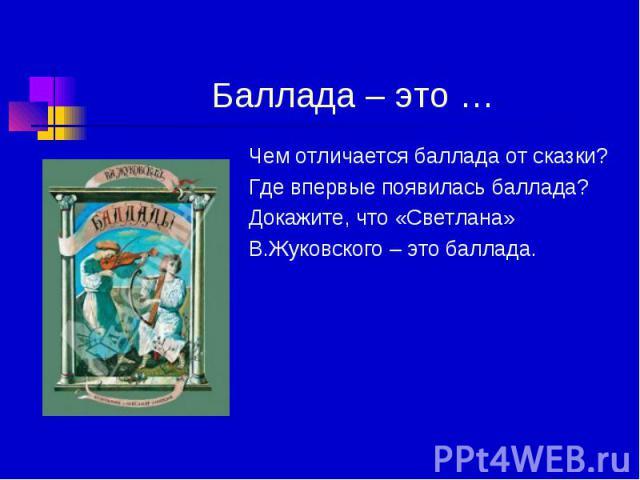 Баллада – это … Чем отличается баллада от сказки? Где впервые появилась баллада? Докажите, что «Светлана» В.Жуковского – это баллада.