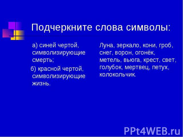 Подчеркните слова символы: а) синей чертой, символизирующие смерть; б) красной чертой, символизирующие жизнь.