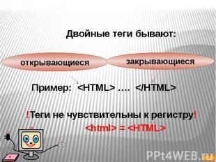Двойные теги бывают: Пример:  ….  !Теги не чувствительны к регистру! =