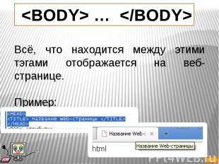Всё, что находится между этими тэгами отображается на веб-странице. Пример: