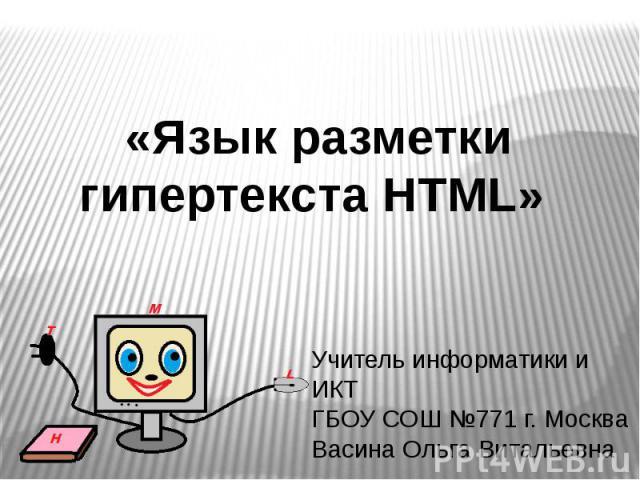 «Язык разметки гипертекста HTML» Учитель информатики и ИКТ ГБОУ СОШ №771 г. Москва Васина Ольга Витальевна
