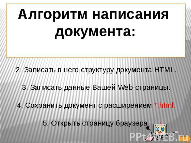 Алгоритм написания документа: Создать текстовый документ (блокнот). 2. Записать в него структуру документа HTML. 3. Записать данные Вашей Web-страницы. 4. Сохранить документ с расширением *.html. 5. Открыть страницу браузера.